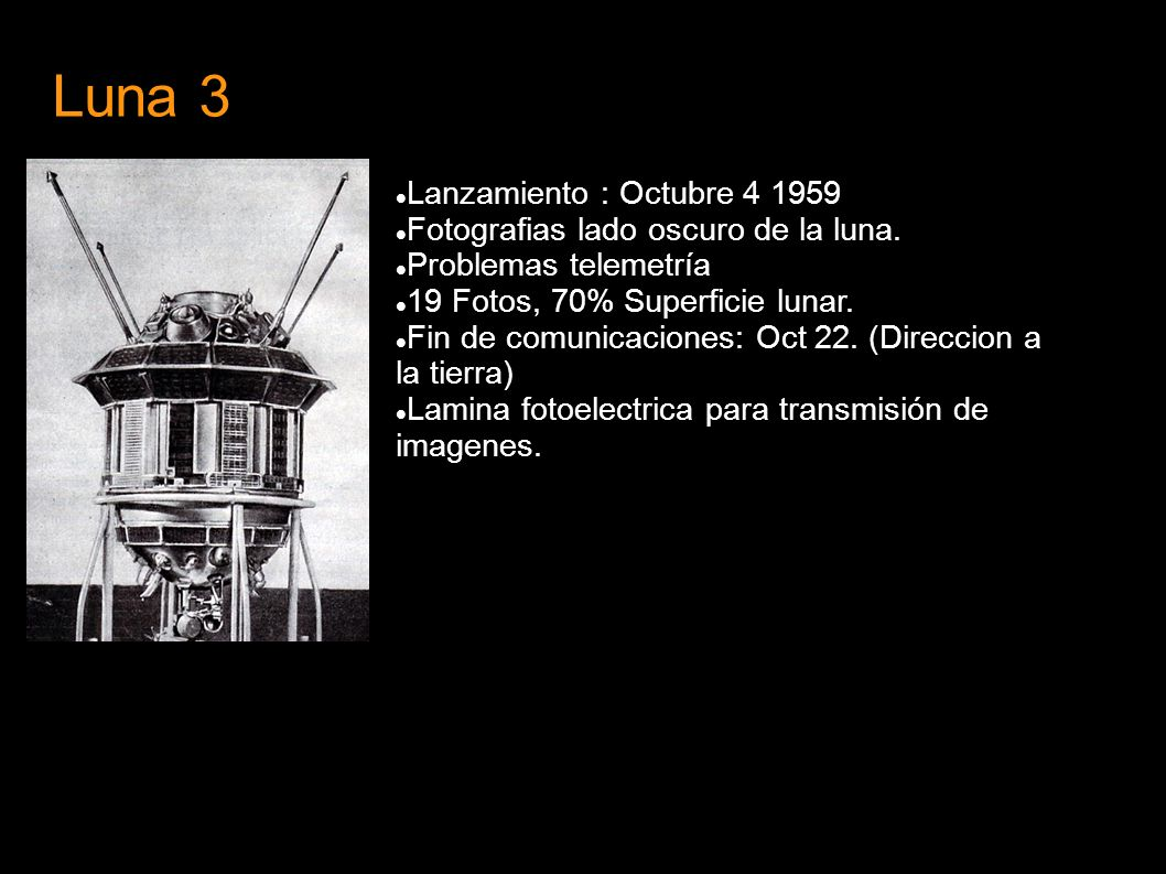 Luna 3 Lanzamiento : Octubre 4 1959 Fotografias lado oscuro de la luna. Problemas telemetría 19 Fotos, 70% Superficie lunar. Fin de comunicaciones: Oc