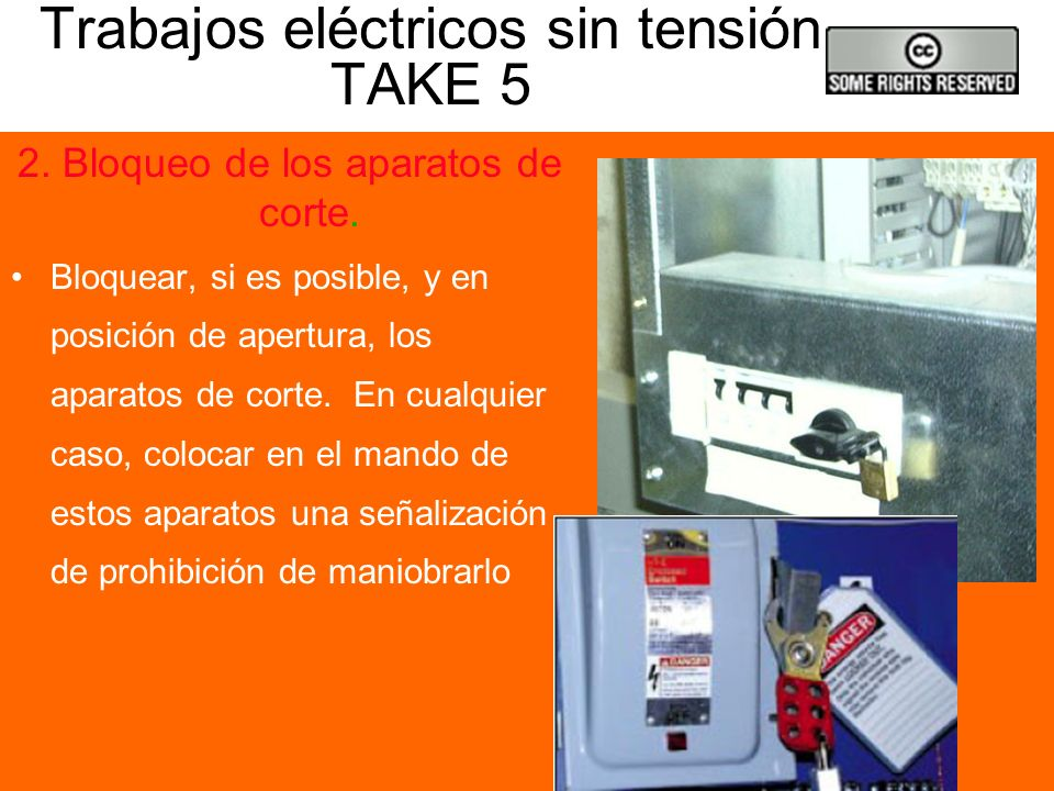Trabajos eléctricos sin tensión TAKE 5 1. Desconexión Aislar todas las fuentes de tensión que pueden alimentar la instalación en la que debe trabajars