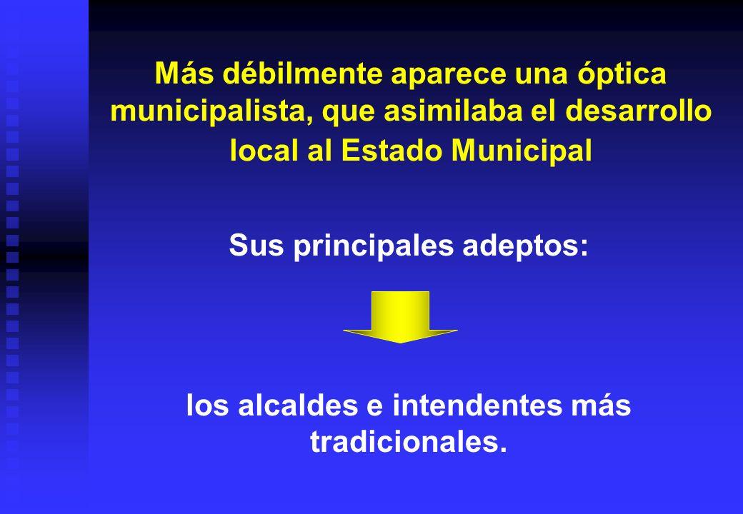 Más débilmente aparece una óptica municipalista, que asimilaba el desarrollo local al Estado Municipal Sus principales adeptos: los alcaldes e intende