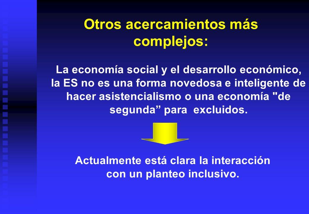 Otros acercamientos más complejos: Actualmente está clara la interacción con un planteo inclusivo. La economía social y el desarrollo económico, la ES