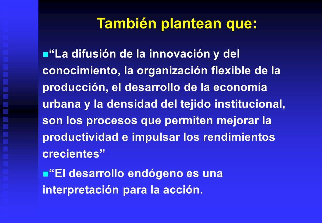 También plantean que: La difusión de la innovación y del conocimiento, la organización flexible de la producción, el desarrollo de la economía urbana