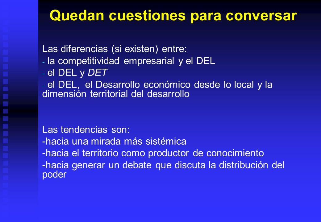 Quedan cuestiones para conversar Las diferencias (si existen) entre: - - la competitividad empresarial y el DEL - - el DEL y DET - - el DEL, el Desarr