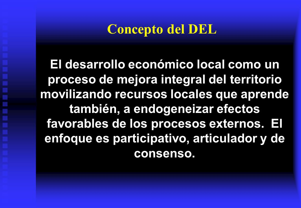 Algunas definiciones actuales sobre DEL Un proceso de acumulación de capacidades con el fin de mejorar de manera colectiva y continuada el bienestar económico de la comunidad.