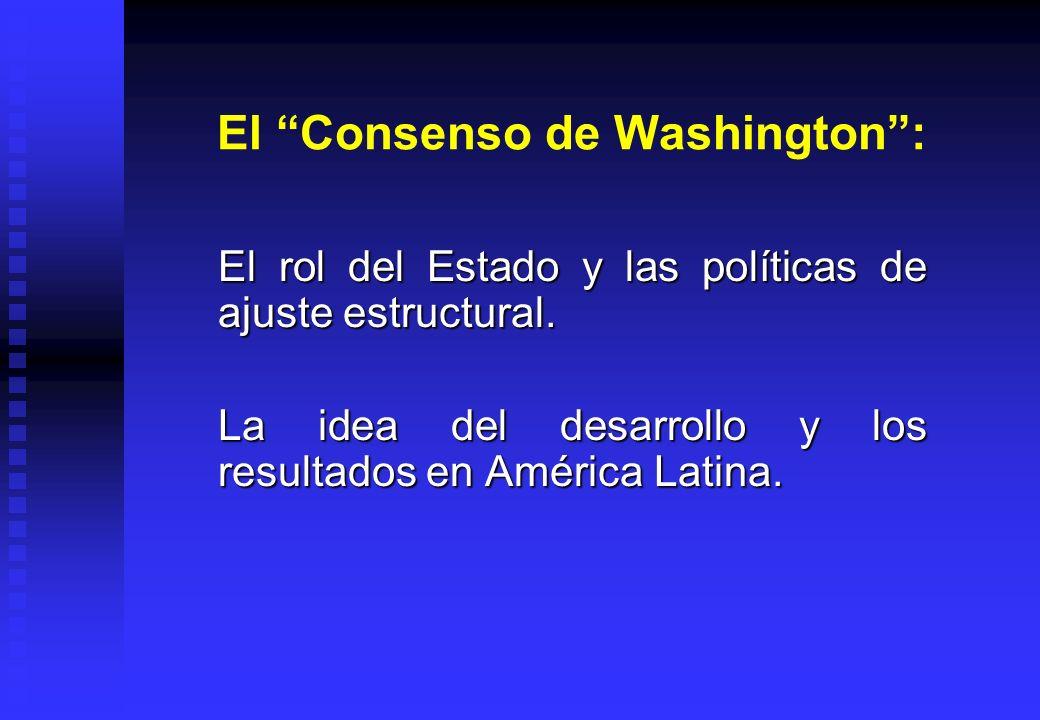 El Consenso de Washington: El rol del Estado y las políticas de ajuste estructural. La idea del desarrollo y los resultados en América Latina.