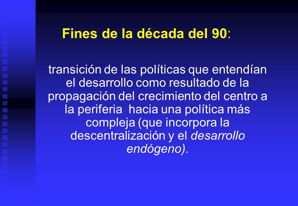 Fines de la década del 90: transición de las políticas que entendían el desarrollo como resultado de la propagación del crecimiento del centro a la pe