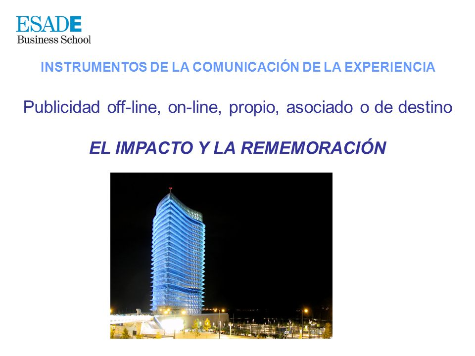 INSTRUMENTOS DE LA COMUNICACIÓN DE LA EXPERIENCIA Publicidad off-line, on-line, propio, asociado o de destino EL IMPACTO Y LA REMEMORACIÓN