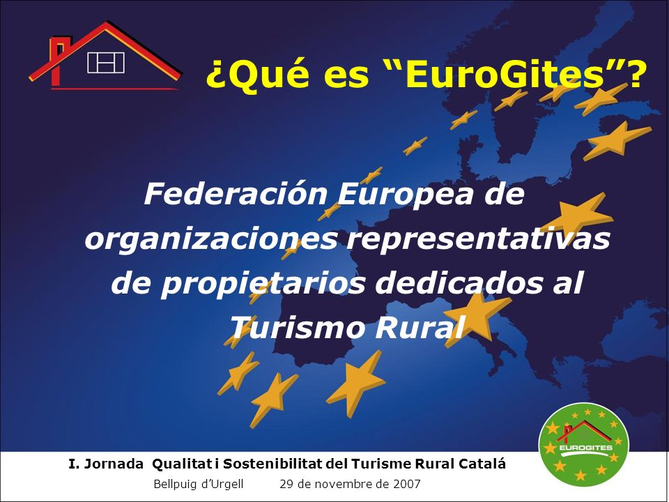 I. Jornada Qualitat i Sostenibilitat del Turisme Rural Catalá Bellpuig dUrgell 29 de novembre de 2007 ¿Qué es EuroGites? Federación Europea de organiz