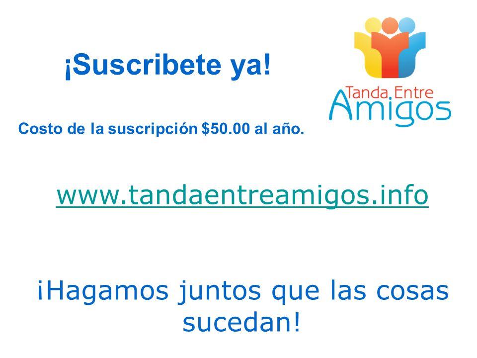 www.tandaentreamigos.info ¡Hagamos juntos que las cosas sucedan! ¡Suscribete ya! Costo de la suscripción $50.00 al año.