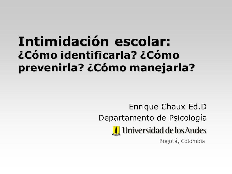 Intimidación escolar: ¿Cómo identificarla? ¿Cómo prevenirla? ¿Cómo manejarla? Enrique Chaux Ed.D Departamento de Psicología Bogotá, Colombia