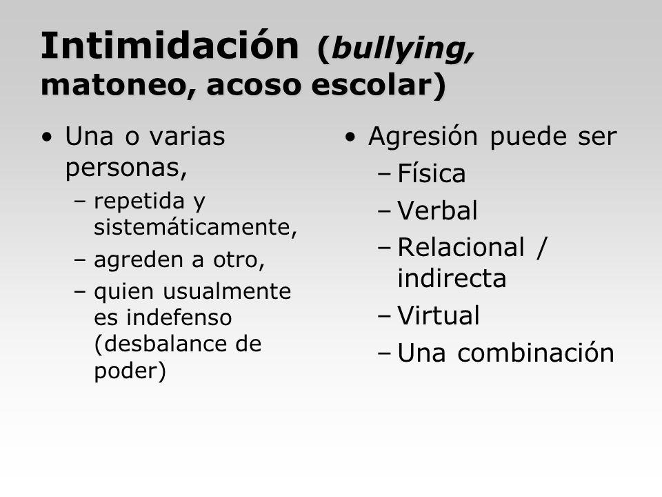 Intimidación (bullying, matoneo, acoso escolar) Una o varias personas, –repetida y sistemáticamente, –agreden a otro, –quien usualmente es indefenso (
