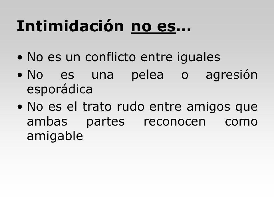 Intimidación no es… No es un conflicto entre iguales No es una pelea o agresión esporádica No es el trato rudo entre amigos que ambas partes reconocen
