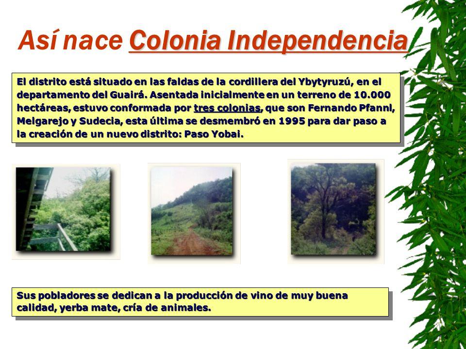Colonia Independencia Así nace Colonia Independencia El distrito está situado en las faldas de la cordillera del Ybytyruzú, en el departamento del Gua