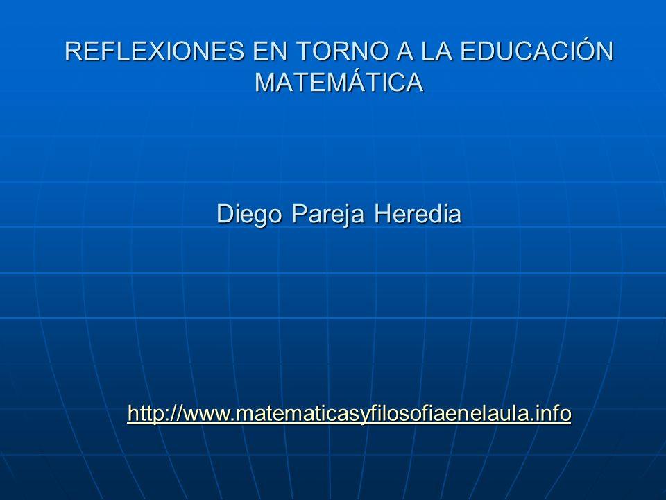 REFLEXIONES EN TORNO A LA EDUCACIÓN MATEMÁTICA Diego Pareja Heredia http://www.matematicasyfilosofiaenelaula.info