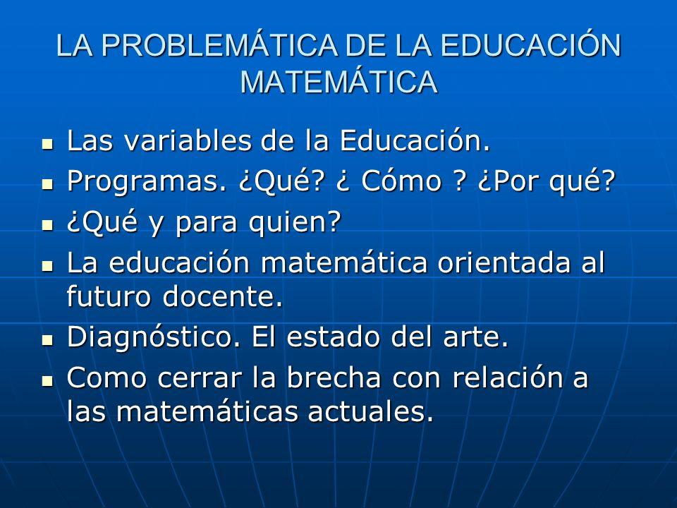 LA PROBLEMÁTICA DE LA EDUCACIÓN MATEMÁTICA Las variables de la Educación. Las variables de la Educación. Programas. ¿Qué? ¿ Cómo ? ¿Por qué? Programas