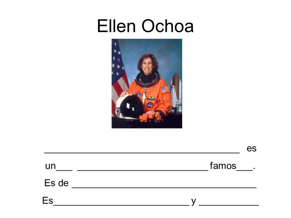 Ellen Ochoa ____________________________________ es un___ ________________________ famos___. Es de __________________________________ Es______________