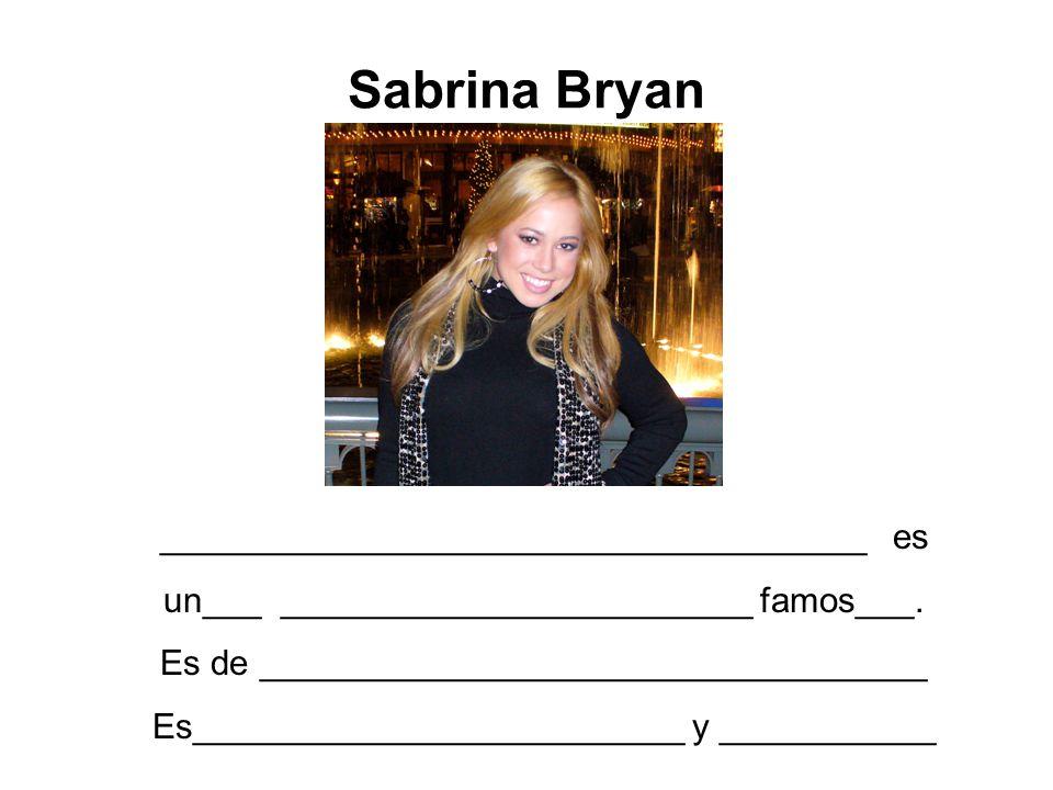 Sabrina Bryan ____________________________________ es un___ ________________________ famos___. Es de __________________________________ Es____________