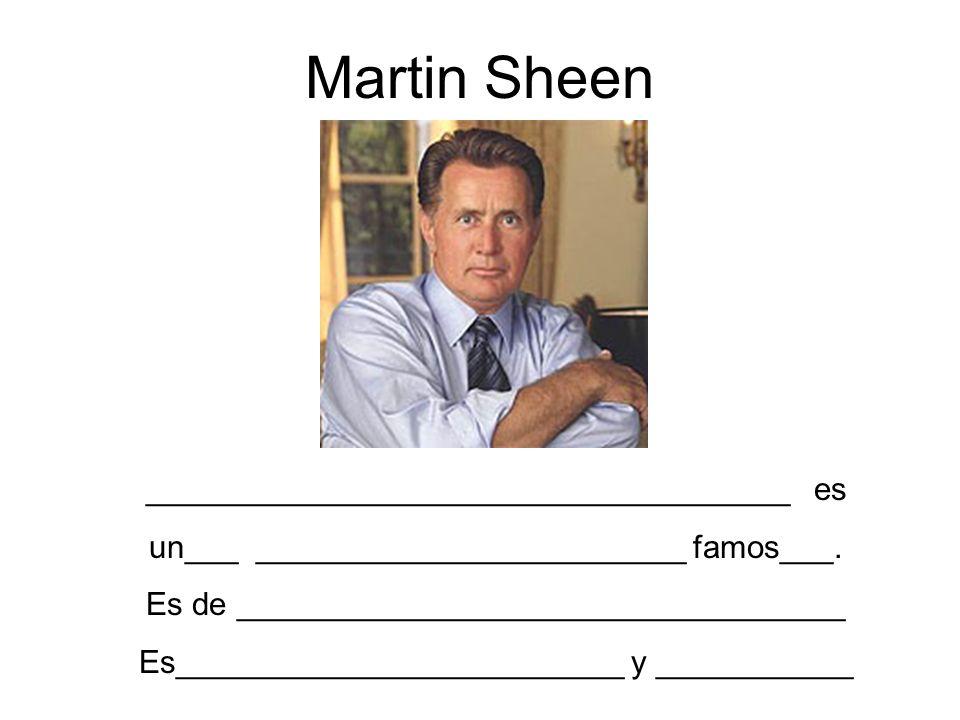 Martin Sheen ____________________________________ es un___ ________________________ famos___. Es de __________________________________ Es_____________