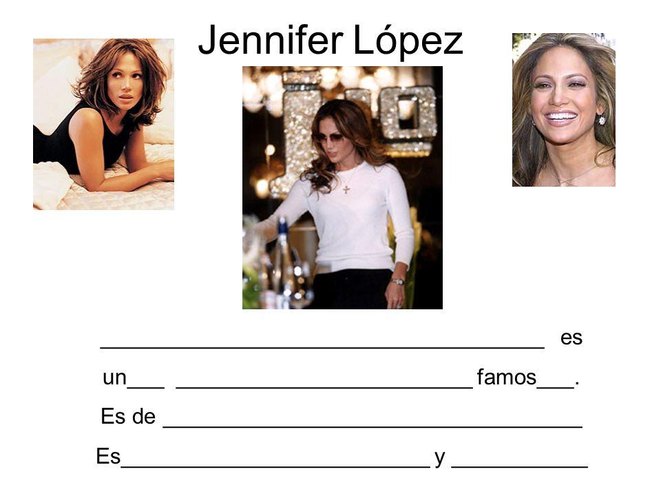 Jennifer López ____________________________________ es un___ ________________________ famos___. Es de __________________________________ Es___________