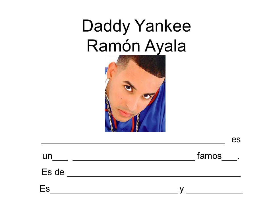 Daddy Yankee Ramón Ayala ____________________________________ es un___ ________________________ famos___. Es de __________________________________ Es_