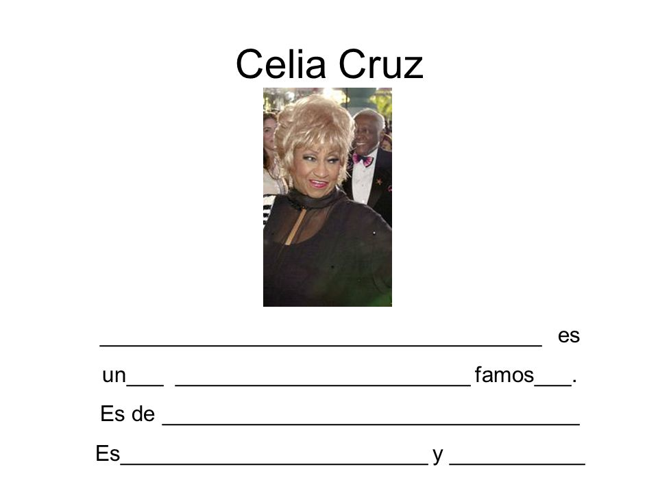 Celia Cruz ____________________________________ es un___ ________________________ famos___. Es de __________________________________ Es_______________