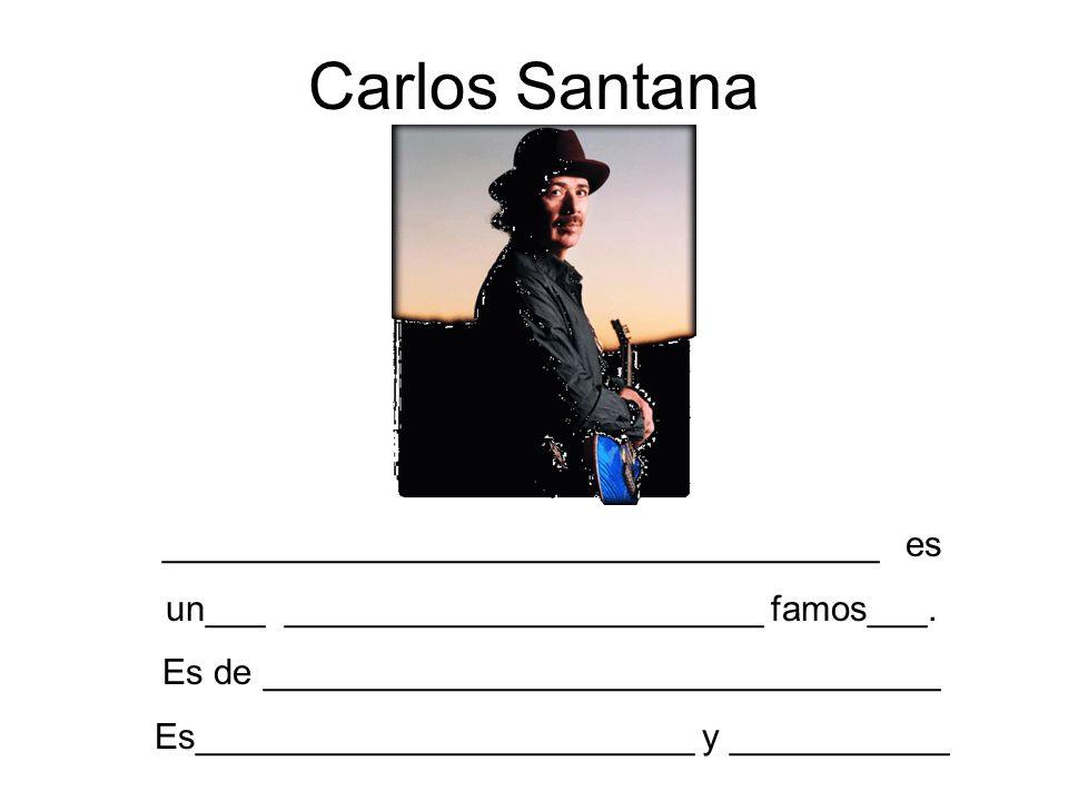 Carlos Santana ____________________________________ es un___ ________________________ famos___. Es de __________________________________ Es___________