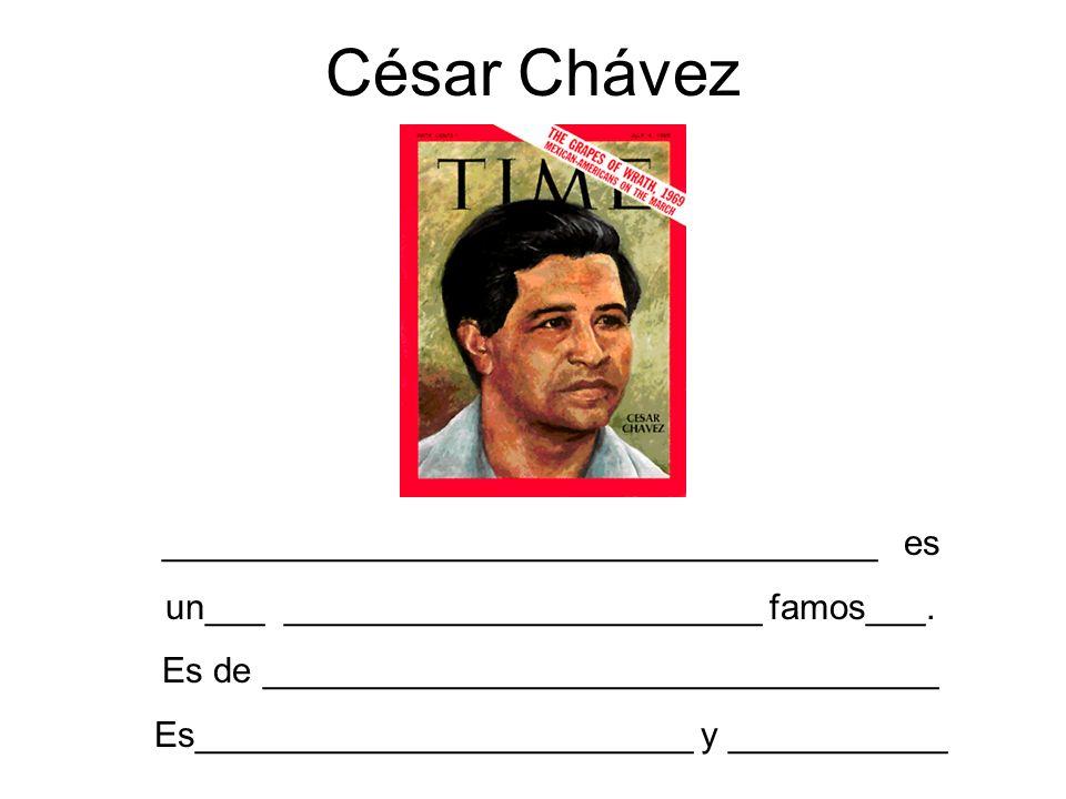 César Chávez ____________________________________ es un___ ________________________ famos___. Es de __________________________________ Es_____________