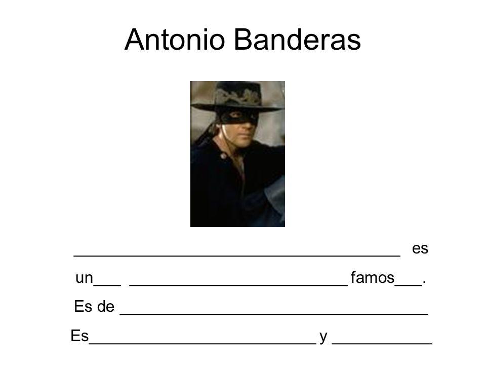 Antonio Banderas ____________________________________ es un___ ________________________ famos___. Es de __________________________________ Es_________