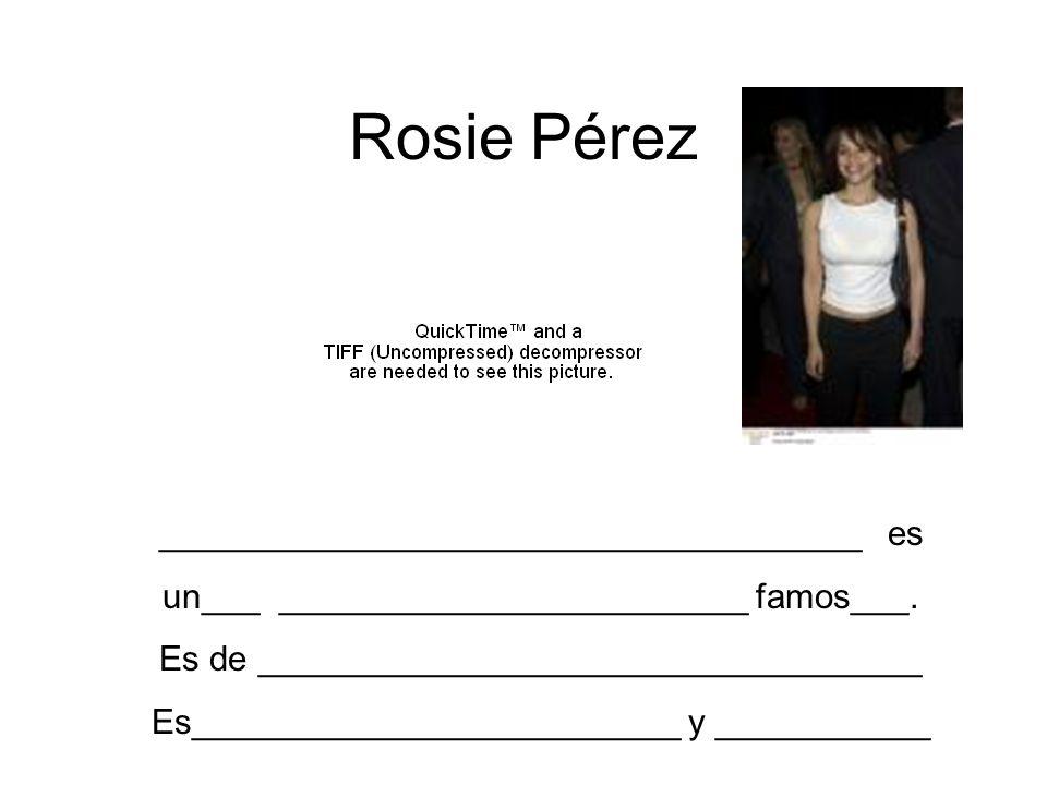 Rosie Pérez ____________________________________ es un___ ________________________ famos___. Es de __________________________________ Es______________