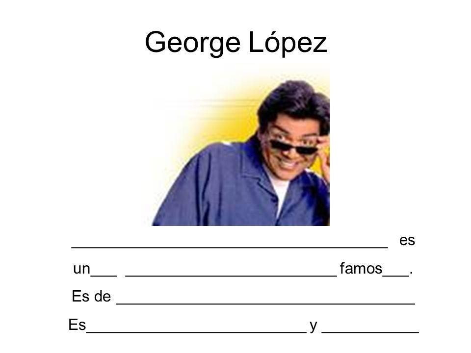 George López ____________________________________ es un___ ________________________ famos___. Es de __________________________________ Es_____________