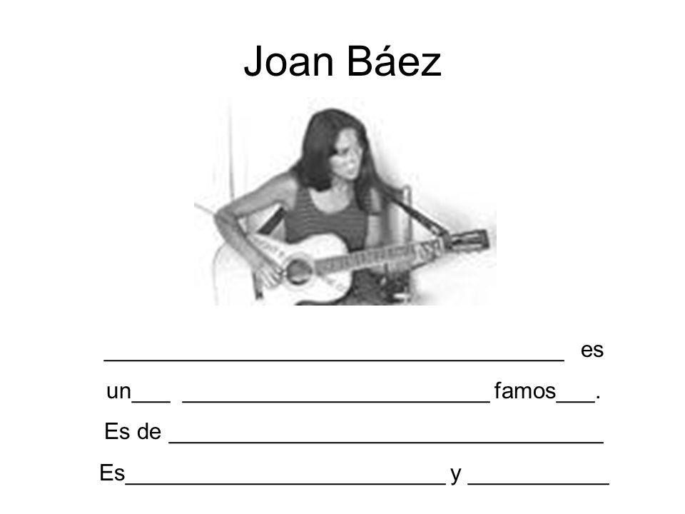 Joan Báez ____________________________________ es un___ ________________________ famos___. Es de __________________________________ Es________________
