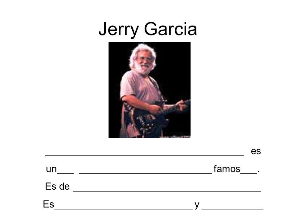 Jerry Garcia ____________________________________ es un___ ________________________ famos___. Es de __________________________________ Es_____________