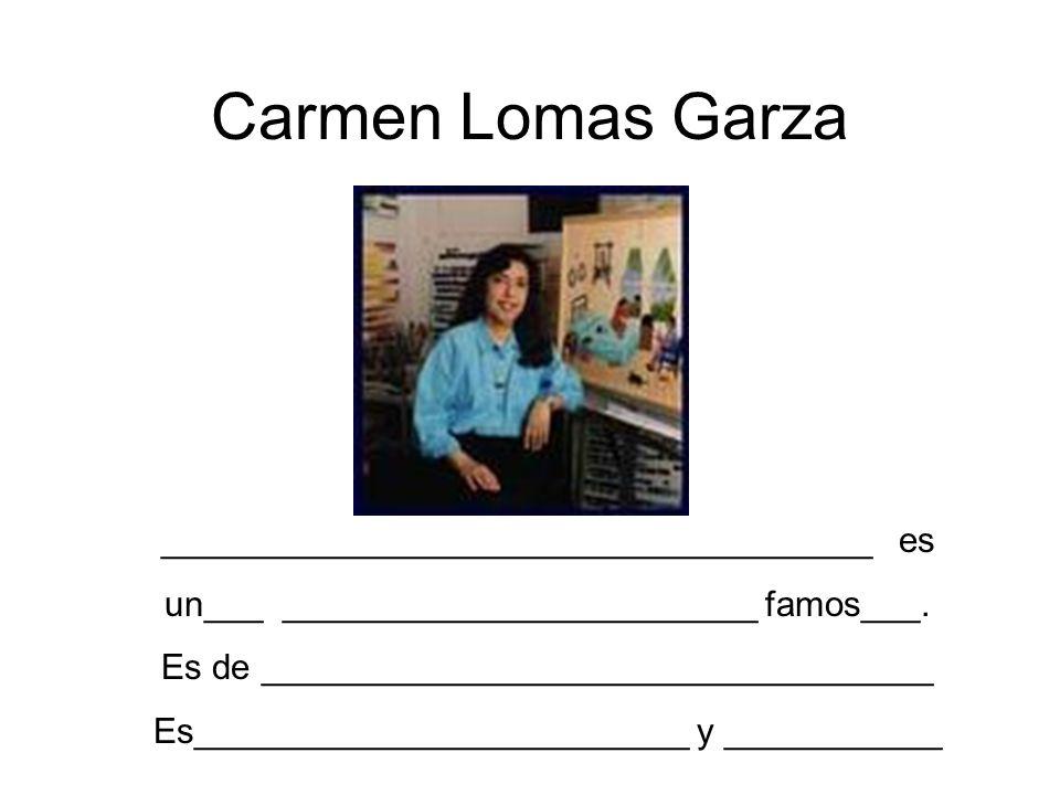 Carmen Lomas Garza ____________________________________ es un___ ________________________ famos___. Es de __________________________________ Es_______