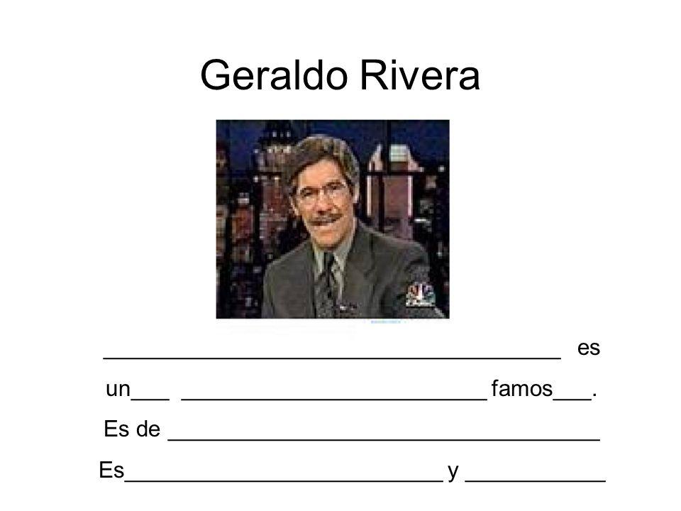 Geraldo Rivera ____________________________________ es un___ ________________________ famos___. Es de __________________________________ Es___________