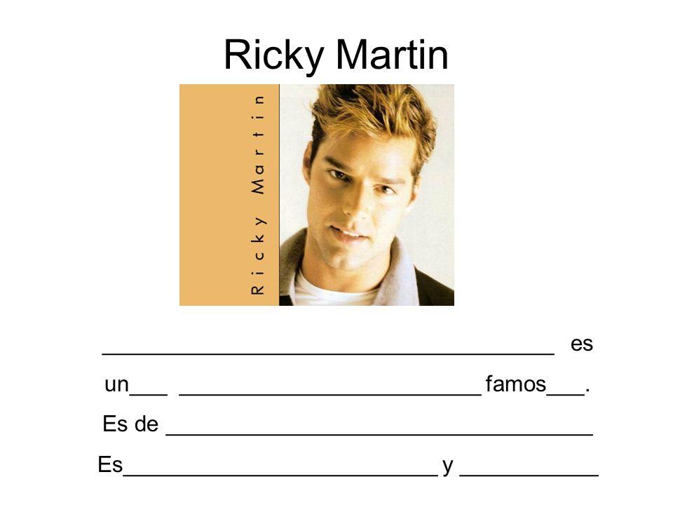 Ricky Martin ____________________________________ es un___ ________________________ famos___. Es de __________________________________ Es_____________