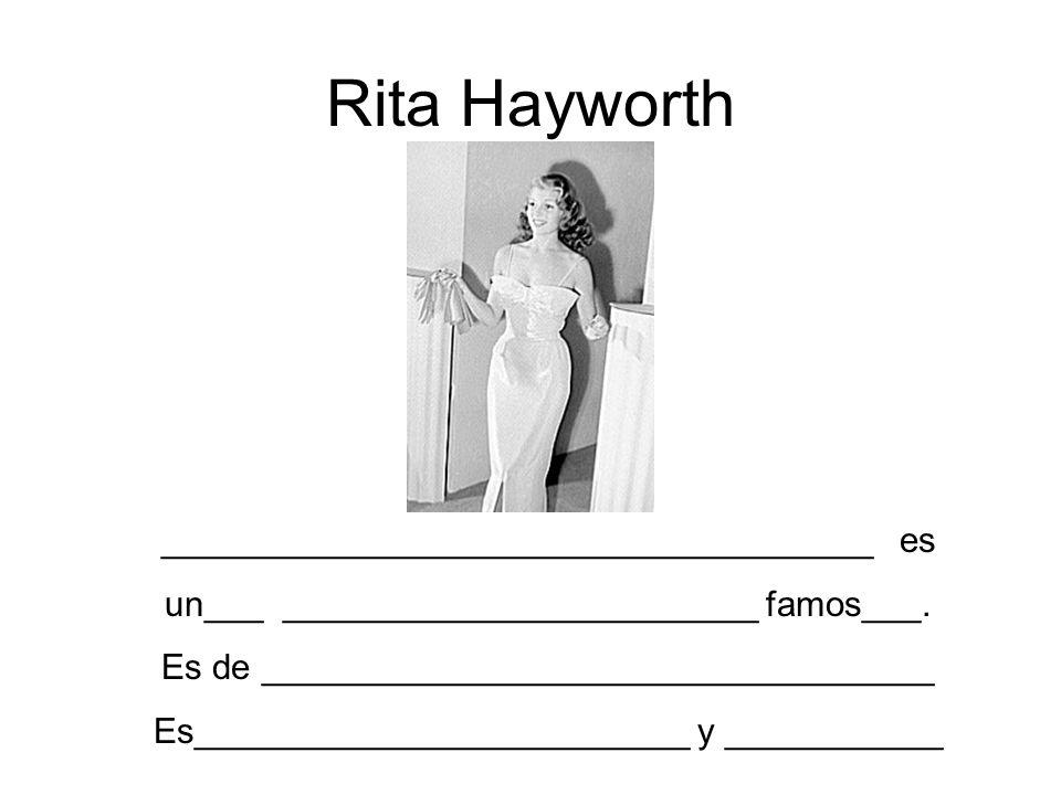 Rita Hayworth ____________________________________ es un___ ________________________ famos___. Es de __________________________________ Es____________