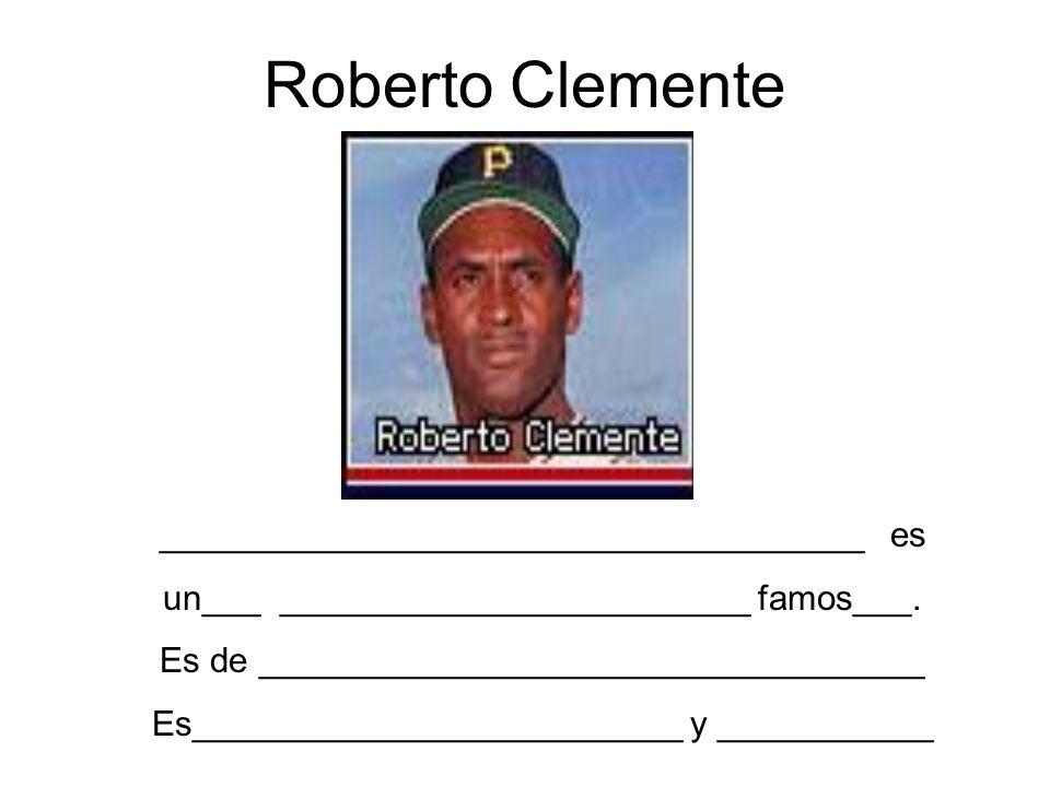 Roberto Clemente ____________________________________ es un___ ________________________ famos___. Es de __________________________________ Es_________