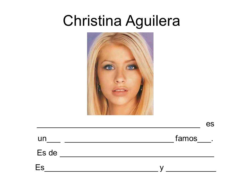 Christina Aguilera ____________________________________ es un___ ________________________ famos___. Es de __________________________________ Es_______