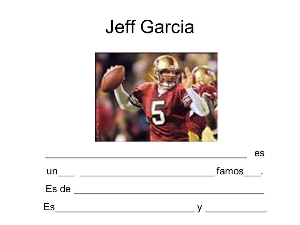Jeff Garcia ____________________________________ es un___ ________________________ famos___. Es de __________________________________ Es______________