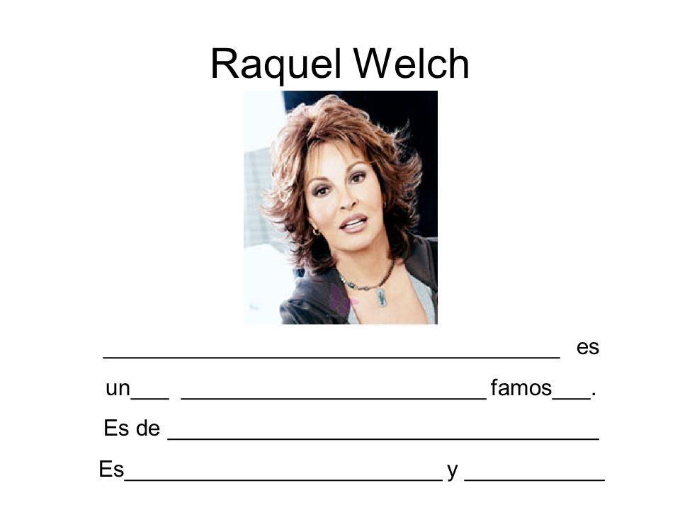 Raquel Welch ____________________________________ es un___ ________________________ famos___. Es de __________________________________ Es_____________
