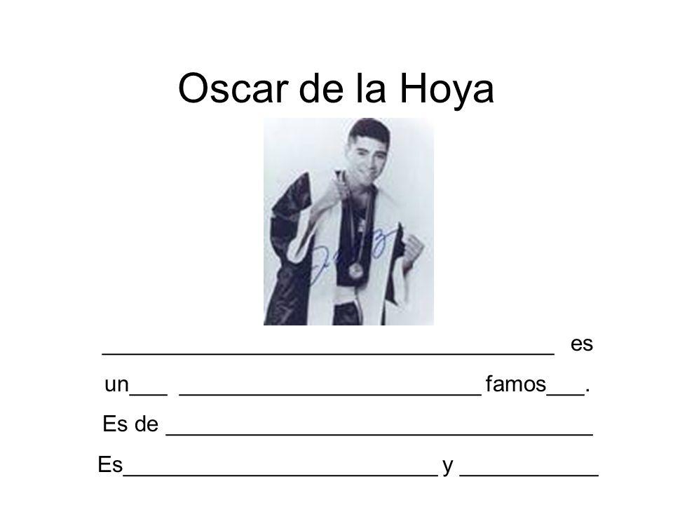 Oscar de la Hoya ____________________________________ es un___ ________________________ famos___. Es de __________________________________ Es_________