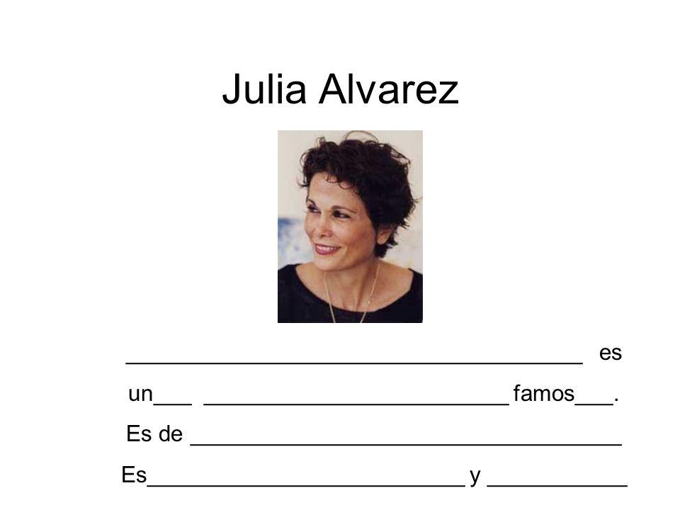 Julia Alvarez ____________________________________ es un___ ________________________ famos___. Es de __________________________________ Es____________