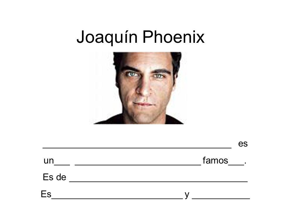 Joaquín Phoenix ____________________________________ es un___ ________________________ famos___. Es de __________________________________ Es__________