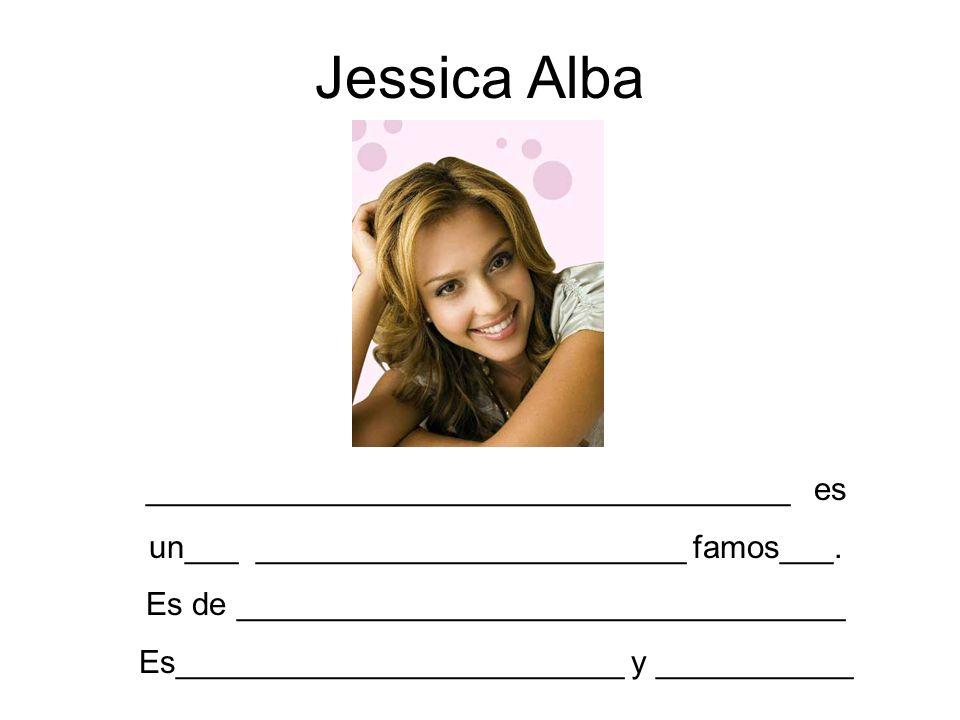 Jessica Alba ____________________________________ es un___ ________________________ famos___. Es de __________________________________ Es_____________