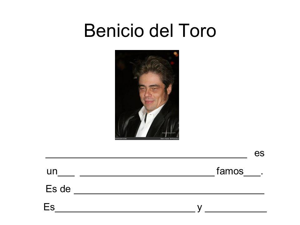 Benicio del Toro ____________________________________ es un___ ________________________ famos___. Es de __________________________________ Es_________