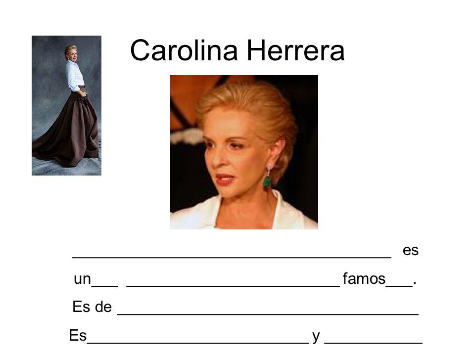 Carolina Herrera ____________________________________ es un___ ________________________ famos___. Es de __________________________________ Es_________