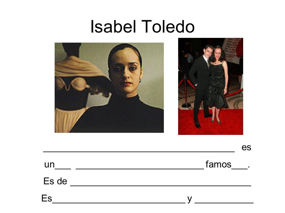 Isabel Toledo ____________________________________ es un___ ________________________ famos___. Es de __________________________________ Es____________