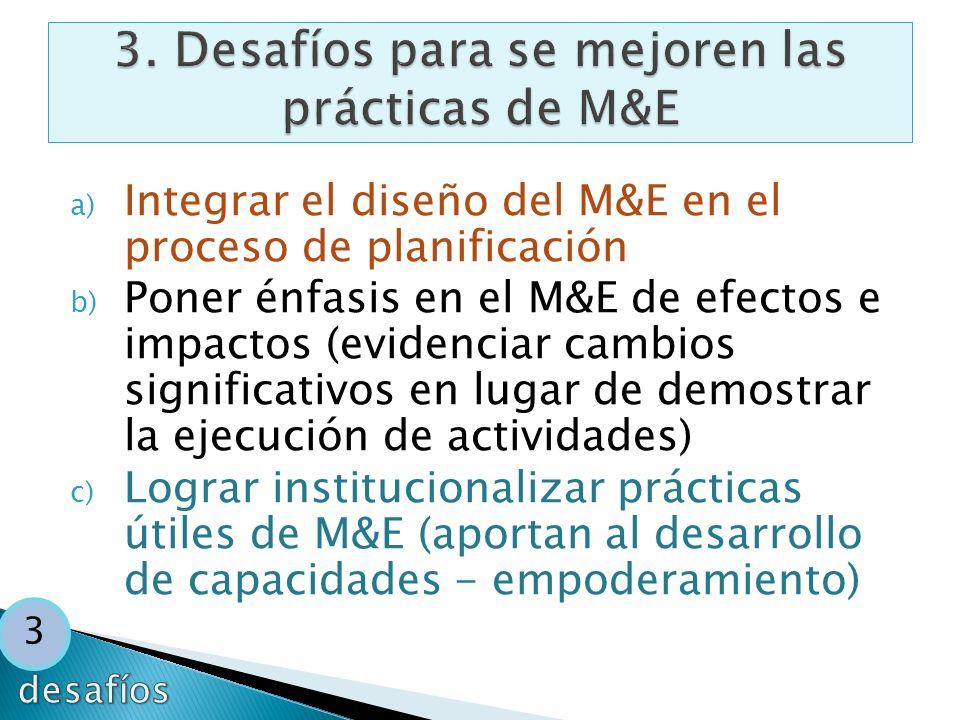 a) Integrar el diseño del M&E en el proceso de planificación b) Poner énfasis en el M&E de efectos e impactos (evidenciar cambios significativos en lu