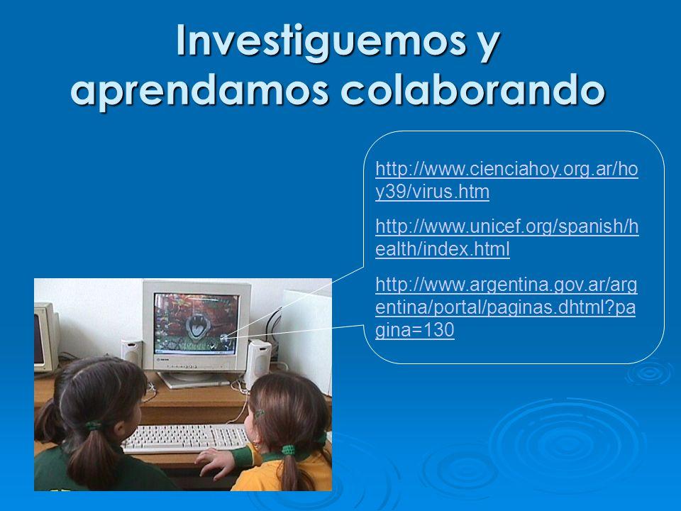 http://www.cienciahoy.org.ar/ho y39/virus.htm http://www.unicef.org/spanish/h ealth/index.html http://www.argentina.gov.ar/arg entina/portal/paginas.dhtml pa gina=130 Investiguemos y aprendamos colaborando