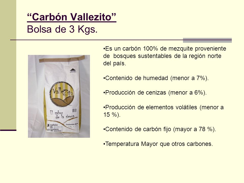 Carbón Vallezito Bolsa de 3 Kgs. Es un carbón 100% de mezquite proveniente de bosques sustentables de la región norte del país. Contenido de humedad (