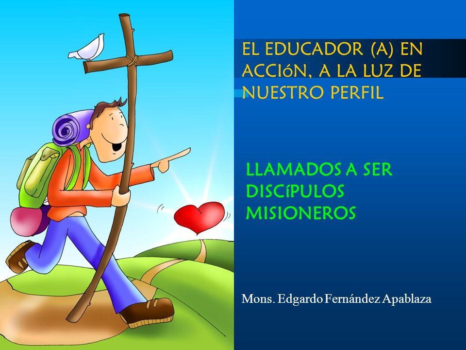 EL EDUCADOR (A) EN ACCIóN, A LA LUZ DE NUESTRO PERFIL LLAMADOS A SER DISCíPULOS MISIONEROS Mons. Edgardo Fernández Apablaza